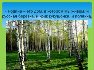 - Родина – это дом, в котором мы живём, и русская берёзка, и крик кукушонка,