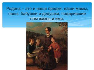 Родина – это и наши предки, наши мамы, папы, бабушки и дедушки, подарившие на