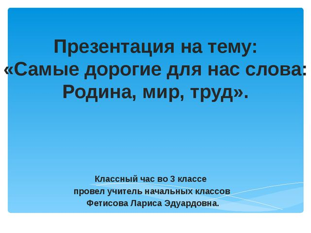 Презентация на тему: «Самые дорогие для нас слова: Родина, мир, труд». Классн...