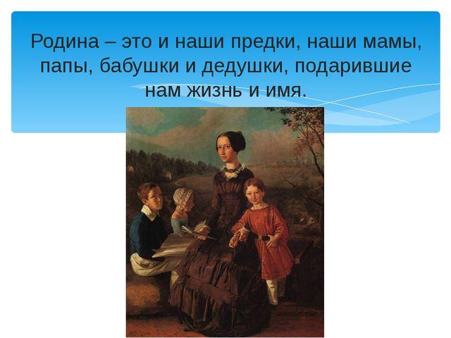Родина – это и наши предки, наши мамы, папы, бабушки и дедушки, подарившие на...