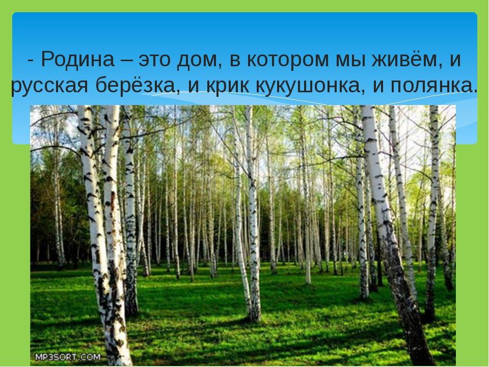 - Родина – это дом, в котором мы живём, и русская берёзка, и крик кукушонка,...