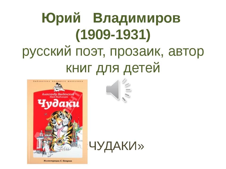 Юрий Владимиров (1909-1931) русский поэт, прозаик, автор книг для детей «ЧУДА...