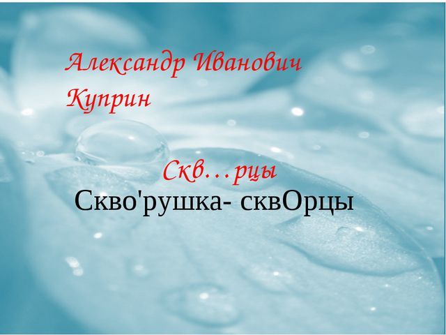 Александр Иванович Куприн Скв…рцы Скво'рушка- сквОрцы