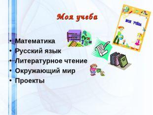 Моя учеба Математика Русский язык Литературное чтение Окружающий мир Проекты