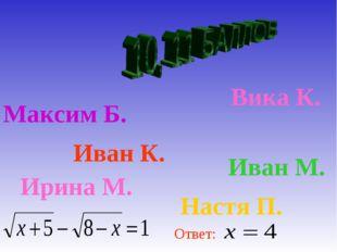 Максим Б. Вика К. Иван К. Иван М. Ирина М. Настя П. Ответ: