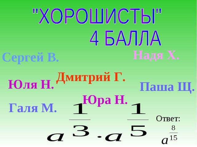 Сергей В. Дмитрий Г. Галя М. Юра Н. Надя Х. Ответ: Юля Н. Паша Щ.