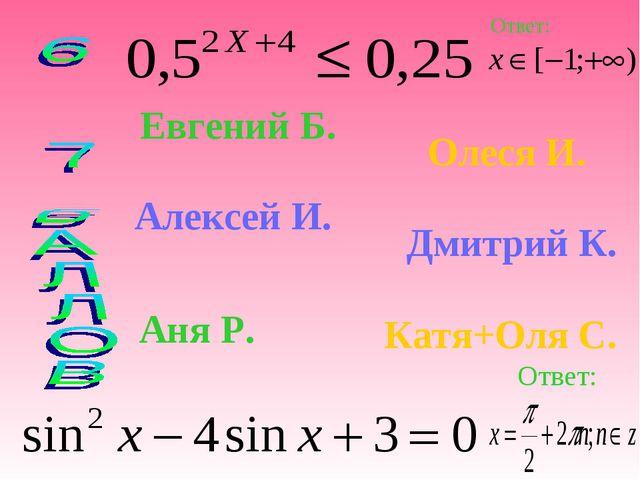 Евгений Б. Олеся И. Алексей И. Дмитрий К. Аня Р. Катя+Оля С. Ответ: Ответ: