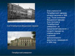 Блок учился в 9-й Петербургской гимназии, которую закончил в 1898 году. После
