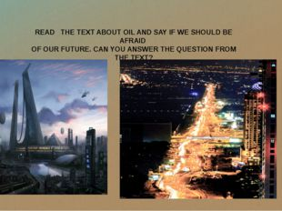 READ THE TEXT ABOUT OIL AND SAY IF WE SHOULD BE AFRAID OF OUR FUTURE. CAN YOU