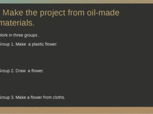 Make the project from oil-made materials. Work in three groups . Group 1. Ma