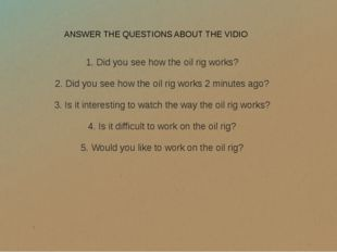ANSWER THE QUESTIONS ABOUT THE VIDIO 1. Did you see how the oil rig works? 2.