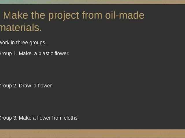 Make the project from oil-made materials. Work in three groups . Group 1. Ma...