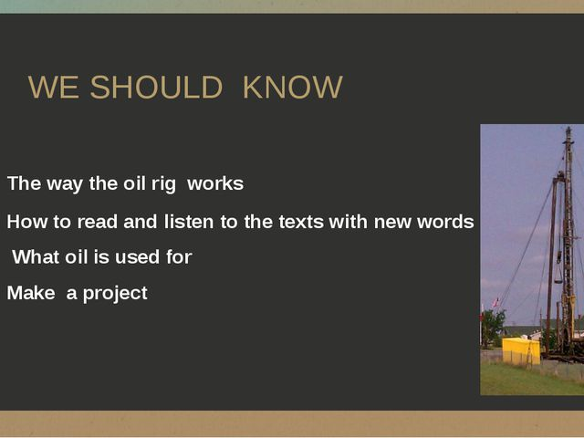 WE SHOULD KNOW The way the oil rig works How to read and listen to the texts...