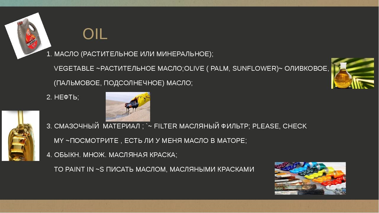 OIL 1. МАСЛО (РАСТИТЕЛЬНОЕ ИЛИ МИНЕРАЛЬНОЕ); VEGETABLE ~РАСТИТЕЛЬНОЕ МАСЛО;O...