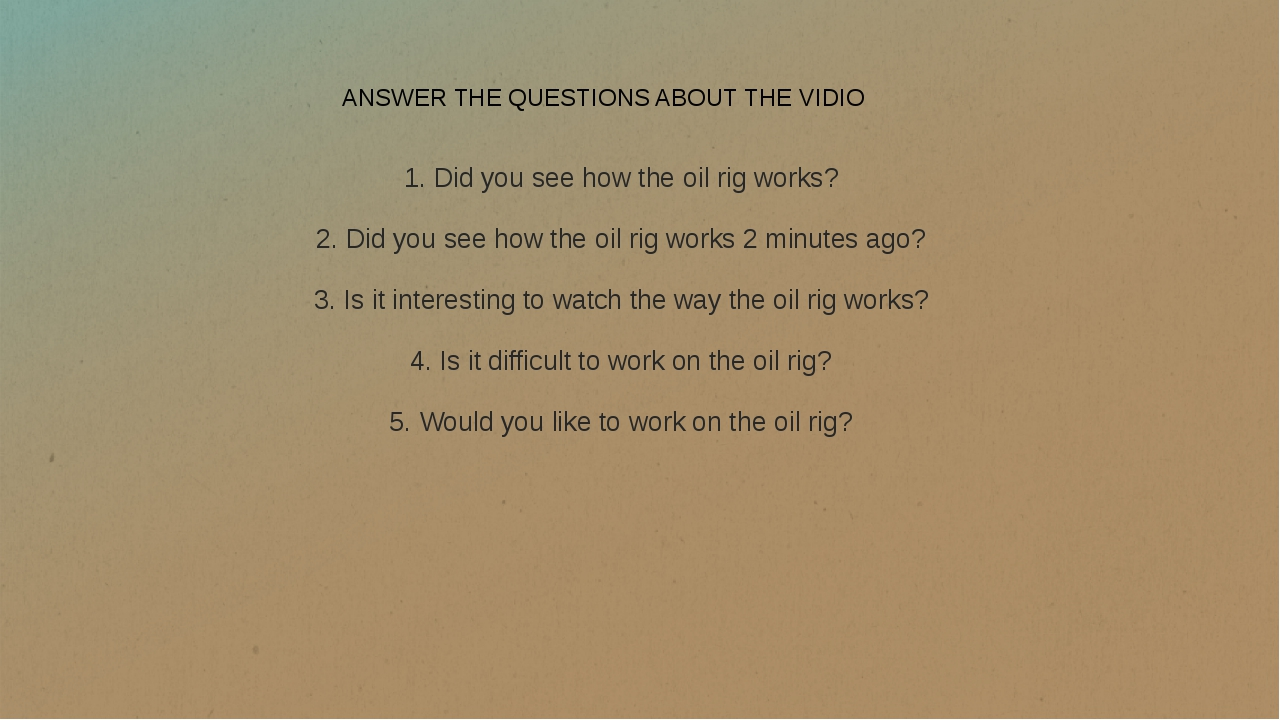 ANSWER THE QUESTIONS ABOUT THE VIDIO 1. Did you see how the oil rig works? 2....