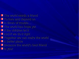 The world needs a friend To love and depend on In times of trouble… The world
