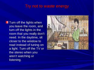 Try not to waste energy Turn off the lights when you leave the room, and turn
