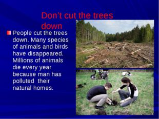 People cut the trees down. Many species of animals and birds have disappeared