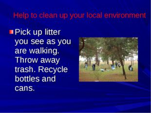 Pick up litter you see as you are walking. Throw away trash. Recycle bottles