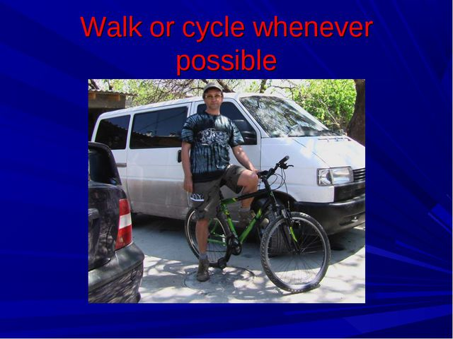 Walk or cycle whenever possible