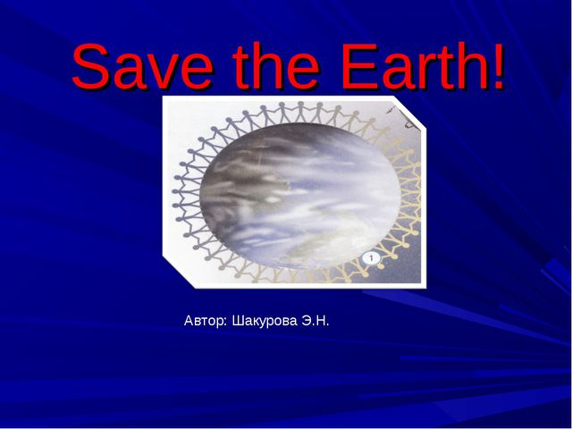 Save the Earth! Автор: Шакурова Э.Н.