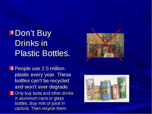 Don't Buy Drinks in Plastic Bottles. People use 2.5 million plastic every yea...