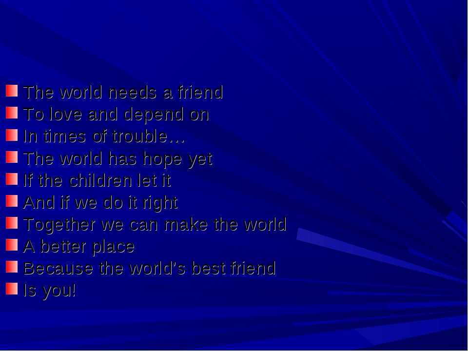 The world needs a friend To love and depend on In times of trouble… The world...