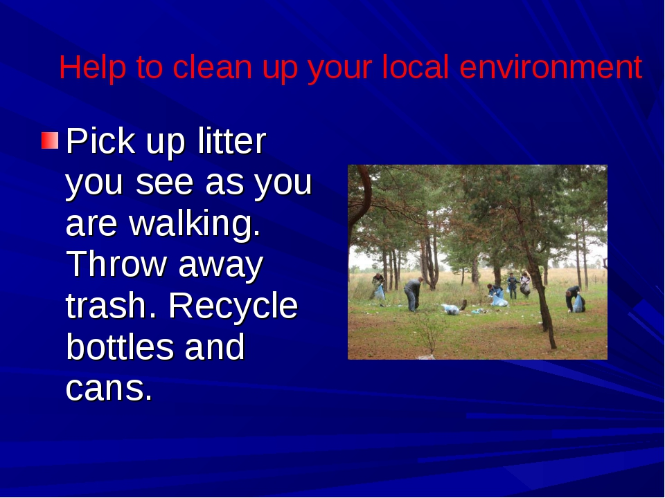 Pick up litter you see as you are walking. Throw away trash. Recycle bottles...
