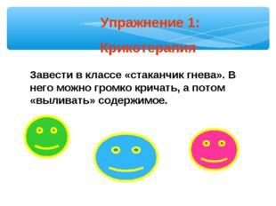 Упражнение 1: Крикотерапия Завести в классе «стаканчик гнева». В него можно г