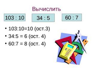 Вычислить 103:10=10 (ост.3) 34:5 = 6 (ост. 4) 60:7 = 8 (ост. 4) 103 : 10 34 :