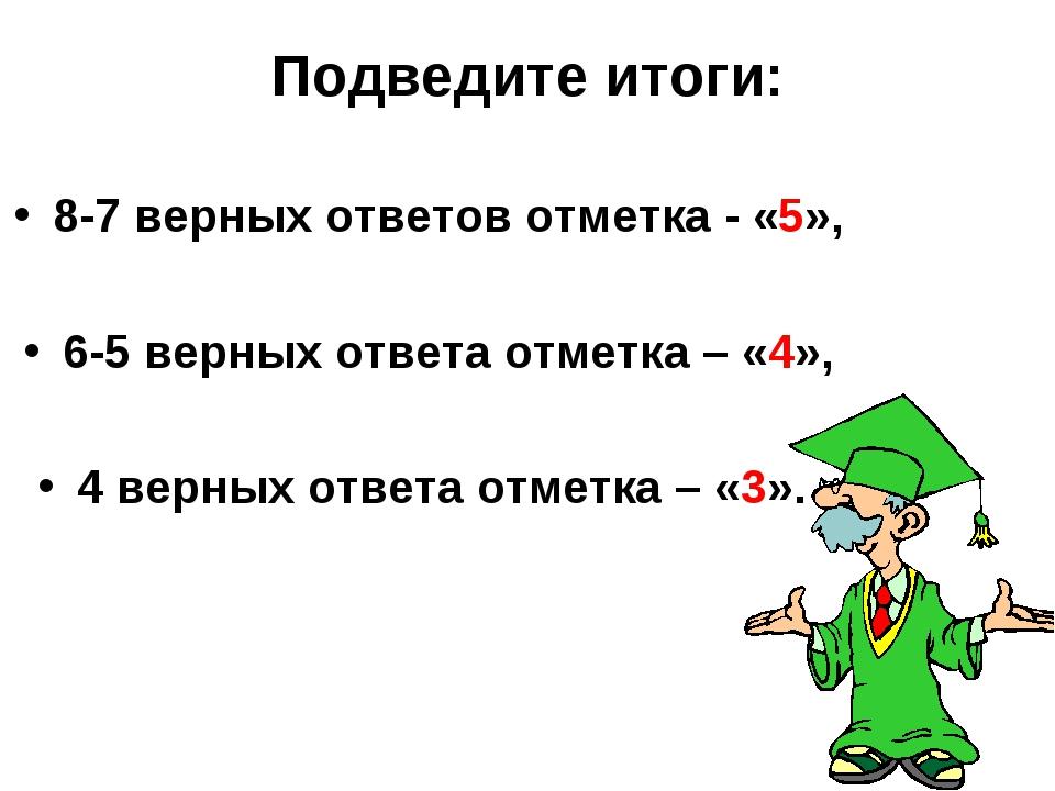 Подведите итоги: 8-7 верных ответов отметка - «5», 6-5 верных ответа отметка...