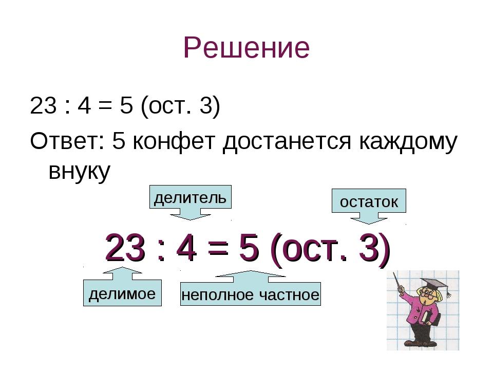 Решение 23 : 4 = 5 (ост. 3) Ответ: 5 конфет достанется каждому внуку делимое...