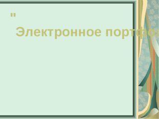 """""""Электронное портфолио педагога как площадка обмена опытом по использованию Э"""