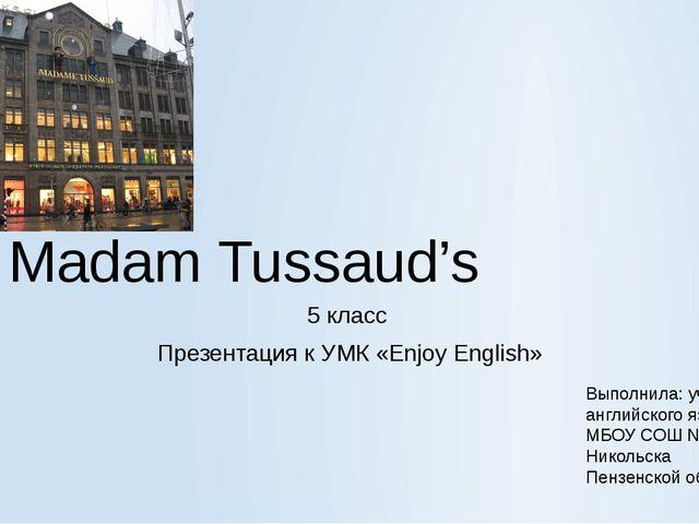 Madam Tussaud's 5 класс Презентация к УМК «Enjoy English» Выполнила: учитель...