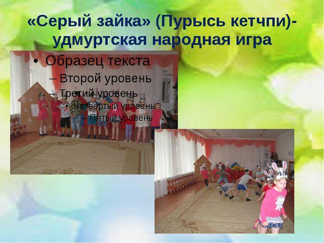 «Серый зайка» (Пурысь кетчпи)- удмуртская народная игра