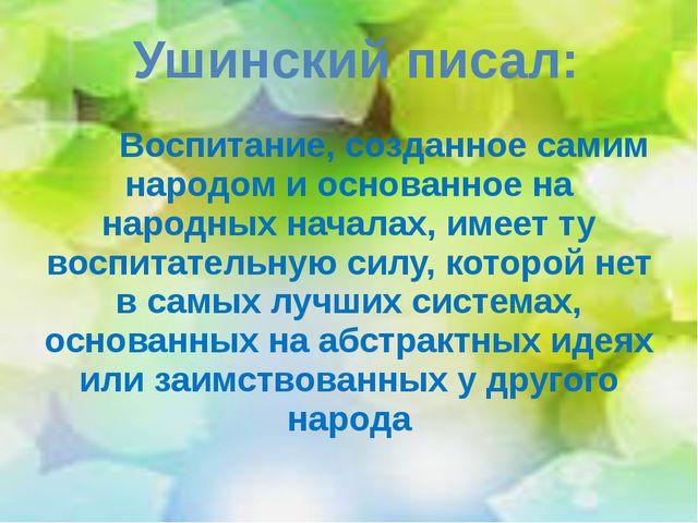Воспитание, созданное самим народом и основанное на народных началах, имеет...