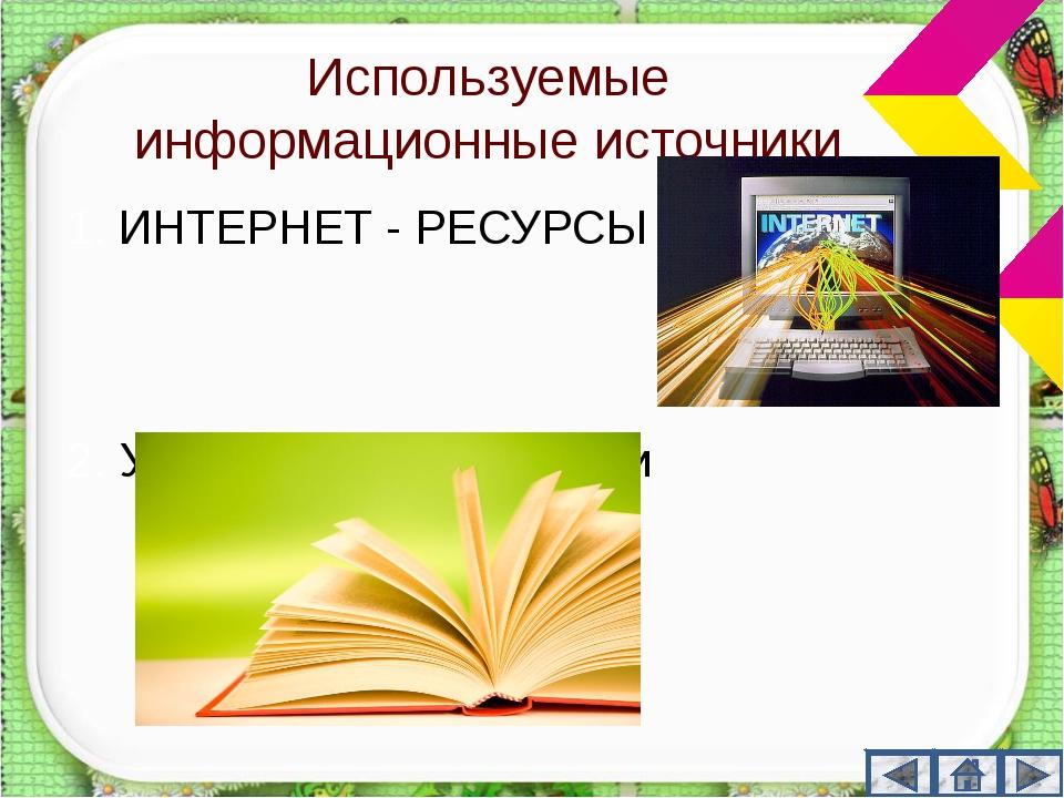 Используемые информационные источники ИНТЕРНЕТ - РЕСУРСЫ 2. Учебные пособия,...