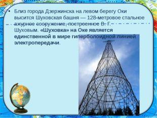 Близ города Дзержинска на левом берегу Оки высится Шуховская башня — 128-мет
