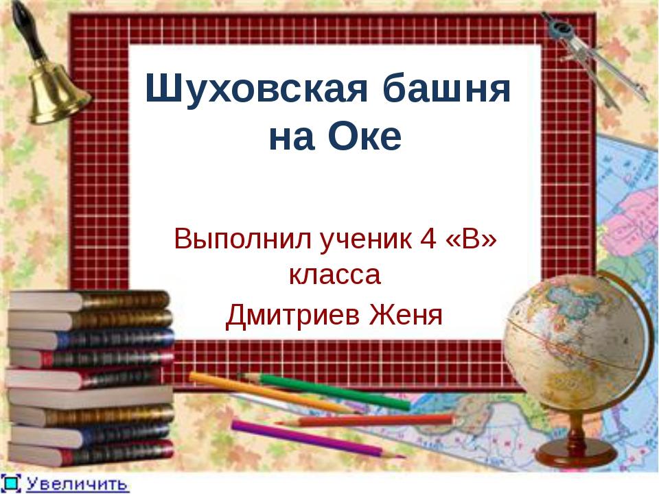 Шуховская башня на Оке Выполнил ученик 4 «В» класса Дмитриев Женя
