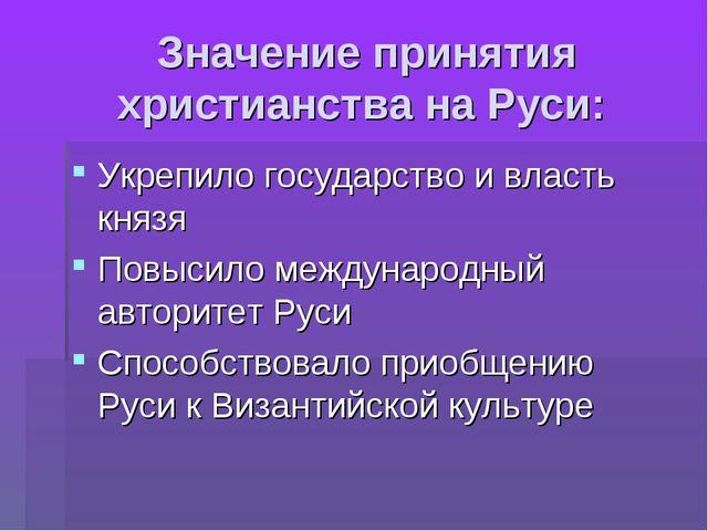 Значение принятия христианства на Руси: Укрепило государство и власть князя...