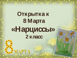 Открытка к 8 Марта «Нарциссы» 2 класс