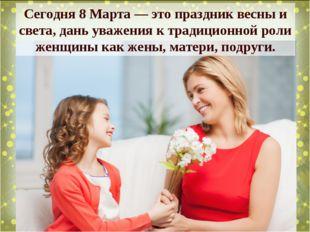 Сегодня 8 Марта — это праздник весны и света, дань уважения к традиционной ро