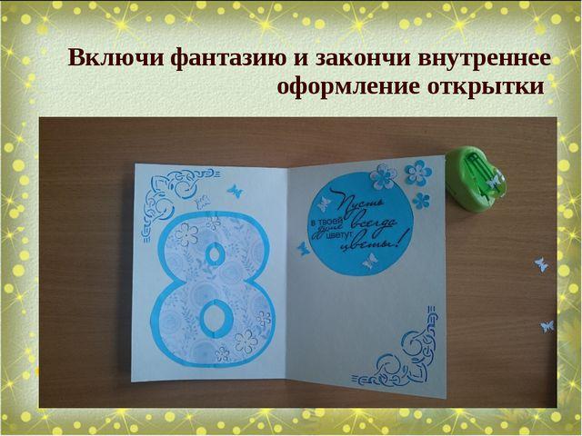 Включи фантазию и закончи внутреннее оформление открытки