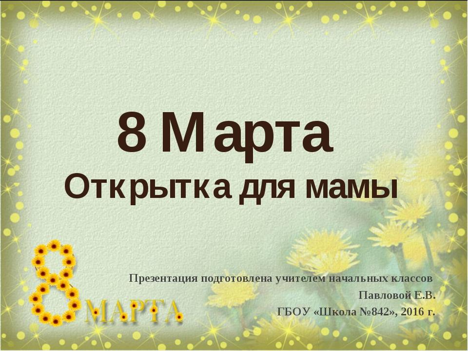 8 Марта Открытка для мамы Презентация подготовлена учителем начальных классов...