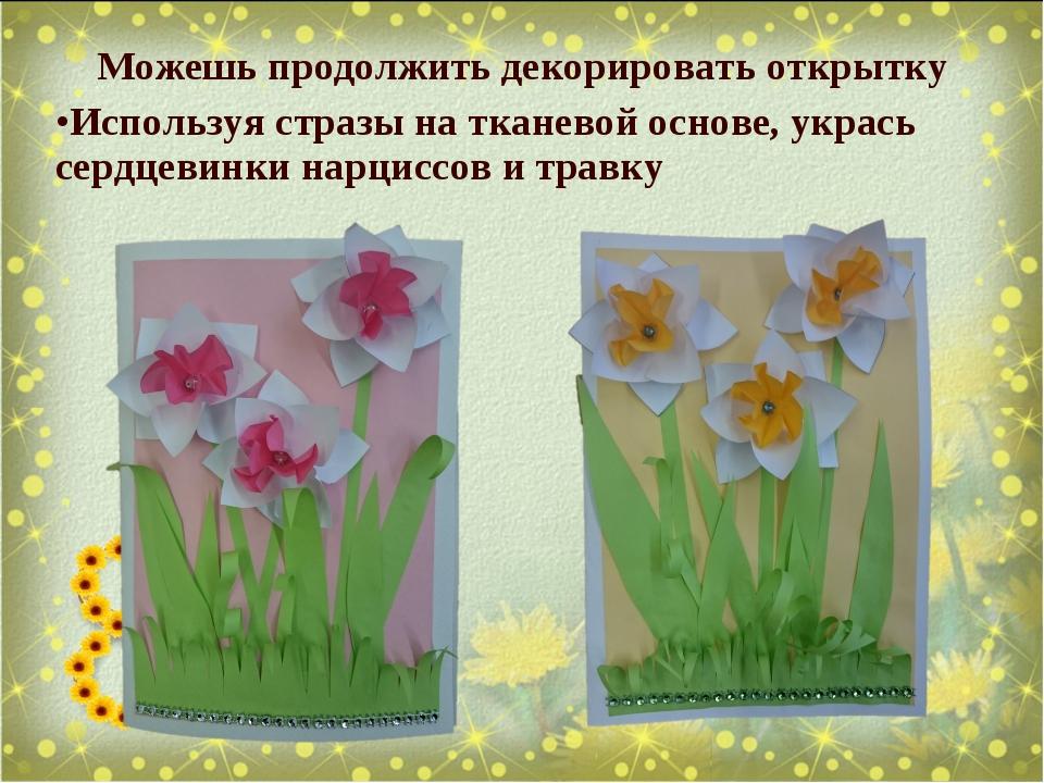 Можешь продолжить декорировать открытку Используя стразы на тканевой основе,...