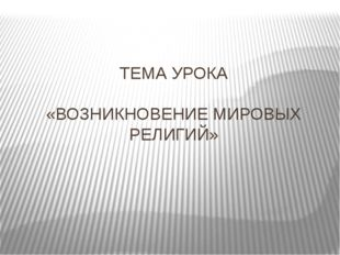ТЕМА УРОКА «ВОЗНИКНОВЕНИЕ МИРОВЫХ РЕЛИГИЙ»