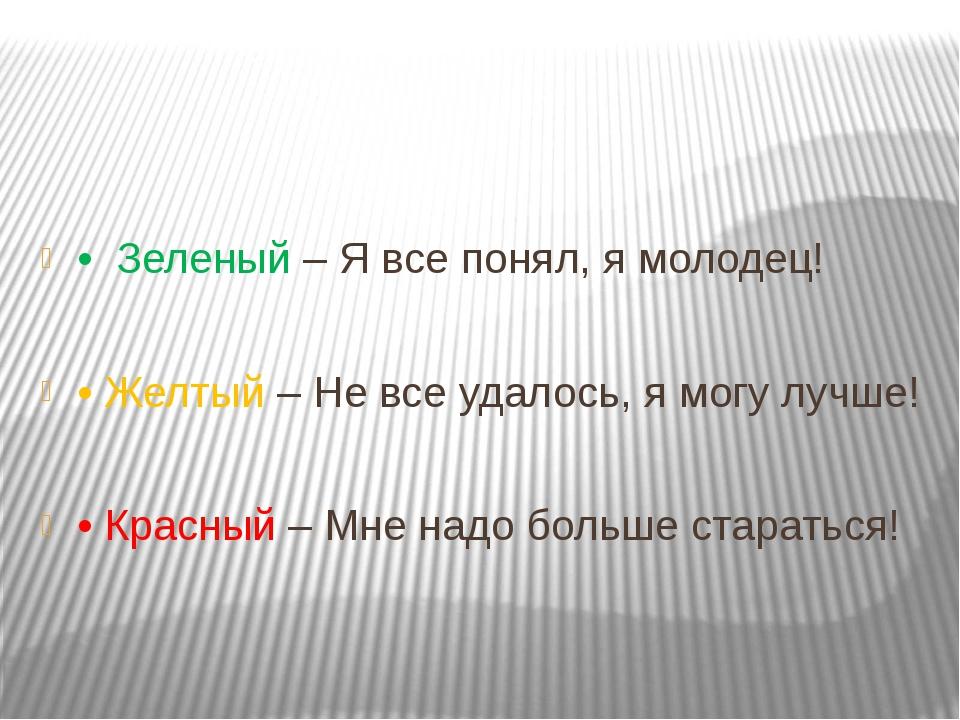 • Зеленый – Я все понял, я молодец! • Желтый – Не все удалось, я могу лучше...