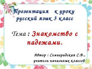 Презентация к уроку русский язык 3 класс Тема : Знакомство с падежами. Автор