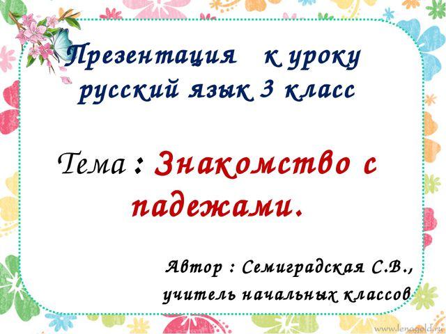 Презентация к уроку русский язык 3 класс Тема : Знакомство с падежами. Автор...