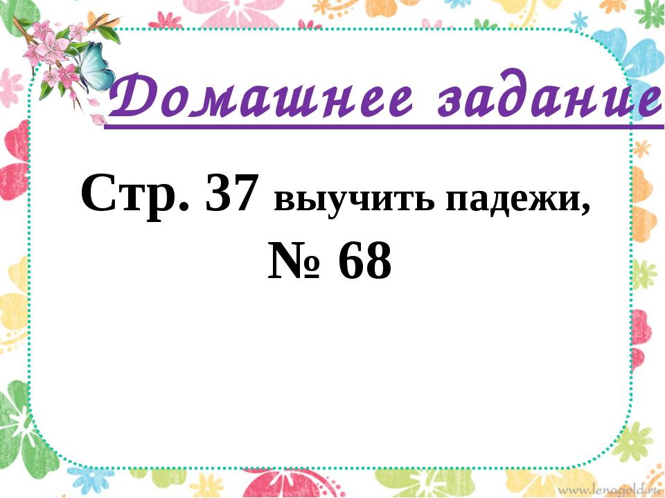 Домашнее задание: Стр. 37 выучить падежи, № 68